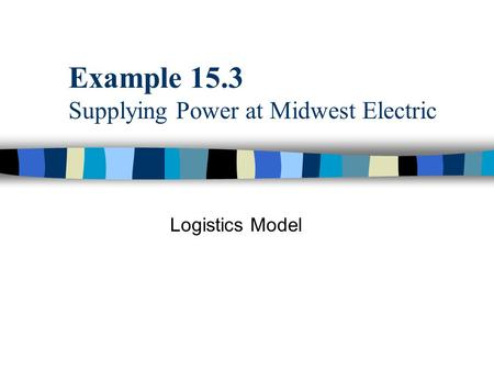 Example 15.3 Supplying Power at Midwest Electric Logistics Model.