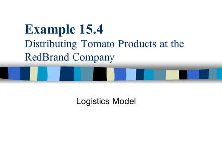 Example 15.4 Distributing Tomato Products at the RedBrand Company Logistics Model.