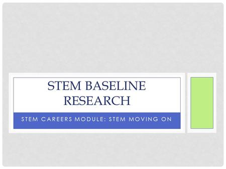 STEM CAREERS MODULE: STEM MOVING ON STEM BASELINE RESEARCH.