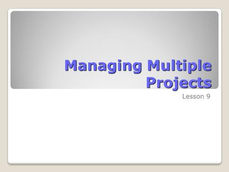 Managing Multiple Projects Lesson 9. Skills Matrix SkillsMatrix Skill Manage consolidated projectsCreate a consolidated project plan Create dependencies.