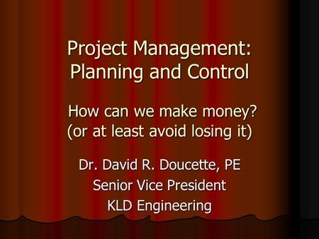 Project Management: Planning and Control How can we make money? (or at least avoid losing it) Dr. David R. Doucette, PE Senior Vice President KLD Engineering.