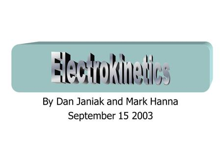 By Dan Janiak and Mark Hanna September 15 2003. Electrokinetics Electroosmosis- Mark Electrophoresis- Dan.