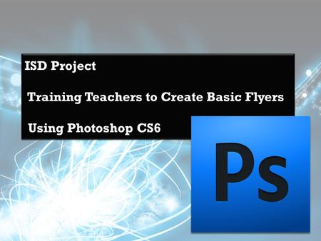 ISD Project Training Teachers to Create Basic Flyers Using Photoshop CS6.