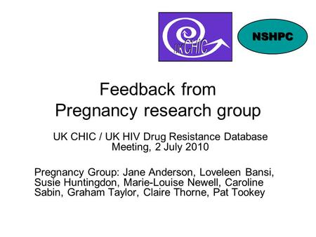 Feedback from Pregnancy research group UK CHIC / UK HIV Drug Resistance Database Meeting, 2 July 2010 Pregnancy Group: Jane Anderson, Loveleen Bansi, Susie.