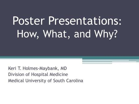 Poster Presentations : How, What, and Why? Keri T. Holmes-Maybank, MD Division of Hospital Medicine Medical University of South Carolina.