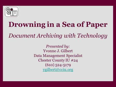 Drowning in a Sea of Paper Document Archiving with Technology Presented by: Yvonne J. Gilbert Data Management Specialist Chester County IU #24 (610) 524-5179.