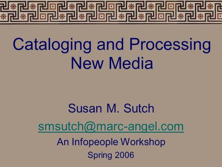 Cataloging and Processing New Media Susan M. Sutch An Infopeople Workshop Spring 2006.