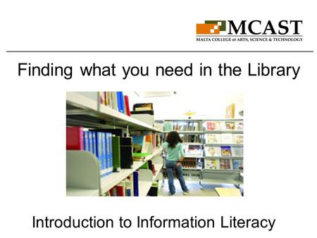 Finding what you need in the Library Introduction to Information Literacy.