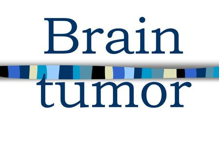 Brain tumor. WHO Histologic Classification of CNS tumors: n Neuroepithelial Tumors –Astrocytic tumors –Oligodemdroglial tumors –Ependymal tumors –Mixed.