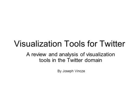 Visualization Tools for Twitter A review and analysis of visualization tools in the Twitter domain By Joseph Vincze.