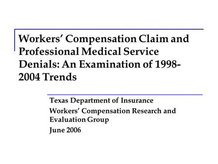 Workers' Compensation Claim and Professional Medical Service Denials: An Examination of 1998- 2004 Trends Texas Department of Insurance Workers' Compensation.