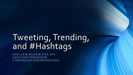 Tweeting, Trending, and #Hashtags NOELLE M SELKOW, PHD, ATC ASSISTANT PROFESSOR KINESIOLOGY AND RECREATION.