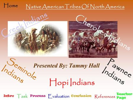 Intro Task Process Evaluation Conclusion References Teacher Page Home Creek Indians Presented By: Tammy Hall Cherokee Indians Seminole Indians Pawnee Indians.