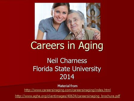 Careers in Aging Neil Charness Florida State University 2014 Material from
