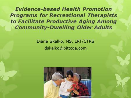 Evidence-based Health Promotion Programs for Recreational Therapists to Facilitate Productive Aging Among Community-Dwelling Older Adults Diane Skalko,