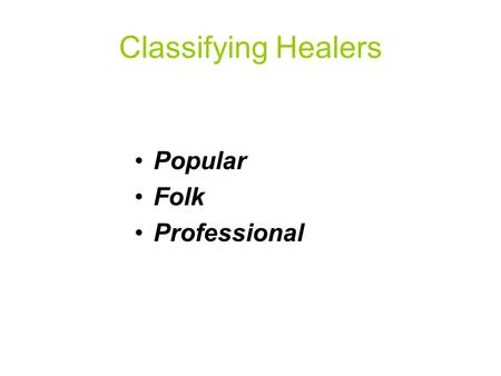 Classifying Healers Popular Folk Professional. Popular Sector Informal, Non- specialist Early identification & definition illness Family, Friend, & Community.
