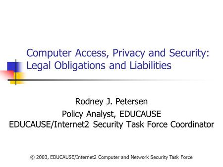 © 2003, EDUCAUSE/Internet2 Computer and Network Security Task Force Computer Access, Privacy and Security: Legal Obligations and Liabilities Rodney J.