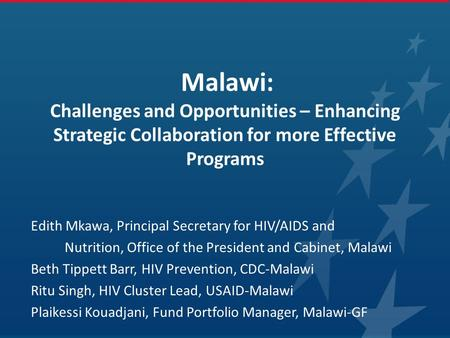 Malawi: Challenges and Opportunities – Enhancing Strategic Collaboration for more Effective Programs Edith Mkawa, Principal Secretary for HIV/AIDS and.