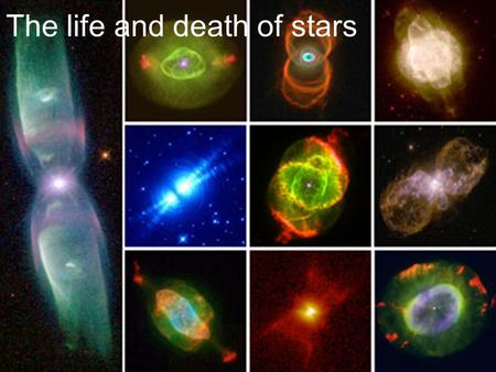 The life and death of stars. How do stars work and evolve? Why do stars shine? –Nuclear reactions Fusion and fission reactions How nuclear reactions can.