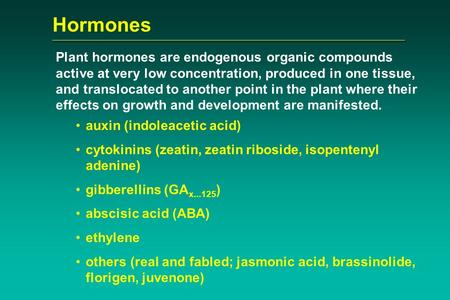 Hormones Plant hormones are endogenous organic compounds active at very low concentration, produced in one tissue, and translocated to another point in.