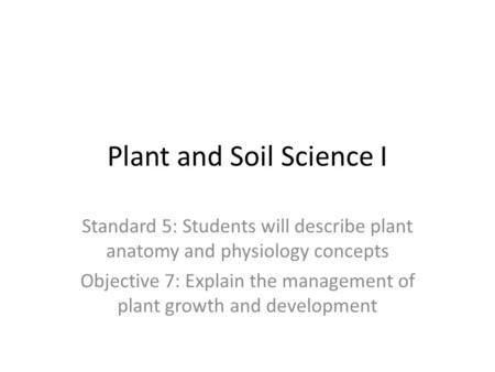 Plant and Soil Science I Standard 5: Students will describe plant anatomy and physiology concepts Objective 7: Explain the management of plant growth and.