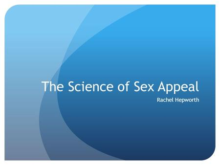 The Science of Sex Appeal Rachel Hepworth. Sexy Voices Random students were asked to rate male and female voices for their sex appeal. They listened to.