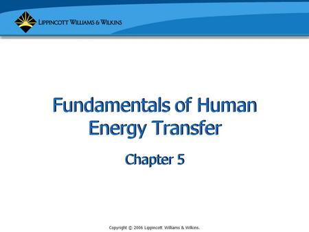 Copyright © 2006 Lippincott Williams & Wilkins. Fundamentals of Human Energy Transfer Chapter 5.