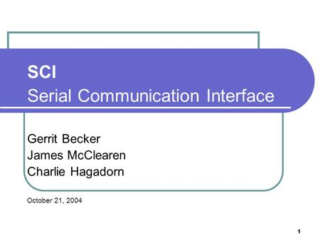 1 SCI Serial Communication Interface Gerrit Becker James McClearen Charlie Hagadorn October 21, 2004.