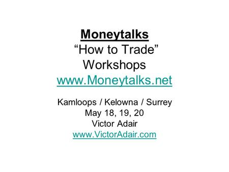 "Moneytalks ""How to Trade"" Workshops www.Moneytalks.net www.Moneytalks.net Kamloops / Kelowna / Surrey May 18, 19, 20 Victor Adair www.VictorAdair.com."
