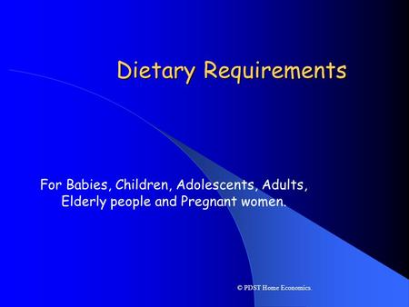 Dietary Requirements For Babies, Children, Adolescents, Adults, Elderly people and Pregnant women. © PDST Home Economics.