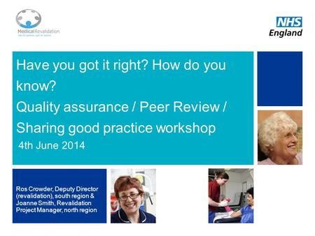 1 Have you got it right? How do you know? Quality assurance / Peer Review / Sharing good practice workshop 4th June 2014 Ros Crowder, Deputy Director (revalidation),