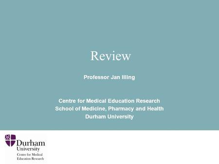<strong>Review</strong> Professor Jan Illing Centre for Medical Education Research