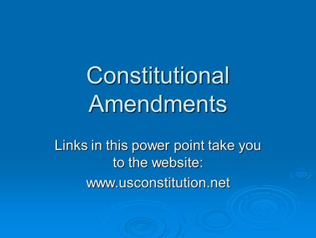 Constitutional Amendments Links in this power point take you to the website: www.usconstitution.net.