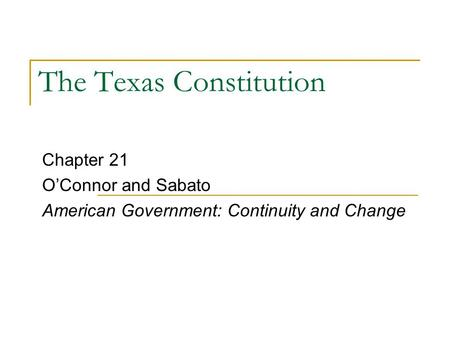 The Texas Constitution Chapter 21 O'Connor and Sabato American Government: Continuity and Change.