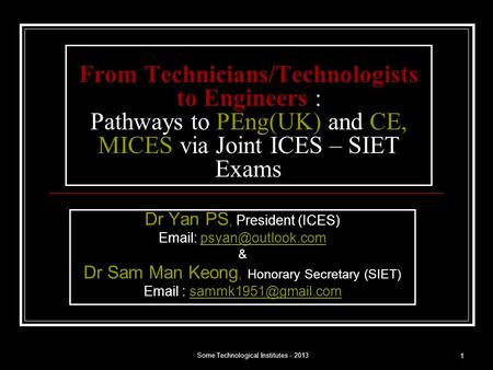 Some Technological Institutes - 2013 1 From Technicians/Technologists to Engineers : Pathways to PEng(UK) and CE, MICES via Joint ICES – SIET Exams Dr.