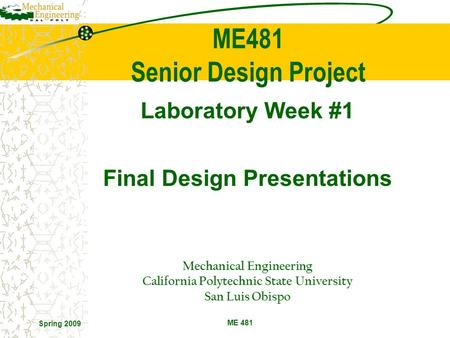 Spring 2009 ME 481 Laboratory Week #1 Final Design Presentations Mechanical Engineering California Polytechnic State University San Luis Obispo ME481 Senior.