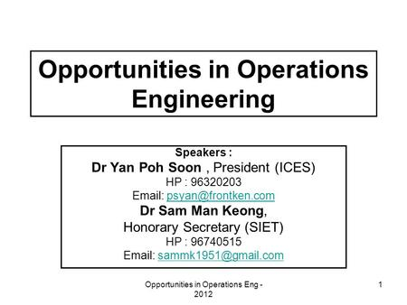 Opportunities in Operations Eng - 2012 1 Opportunities in Operations Engineering Speakers : Dr Yan Poh Soon, President (ICES) HP : 96320203
