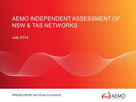 SLIDE 1 AEMO INDEPENDENT ASSESSMENT OF NSW & TAS NETWORKS July 2014 PRESENTED BY NATIONAL PLANNING.