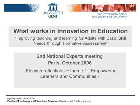 "Inge De Meyer - 31/10/2006 Faculty of Psychology and Educational Sciences – Department of Teaching sciences What works in Innovation in Education "" Improving."