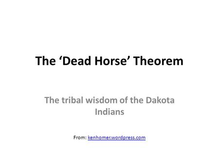 The 'Dead Horse' Theorem The tribal wisdom of the Dakota Indians From: kenhomer.wordpress.comkenhomer.wordpress.com.