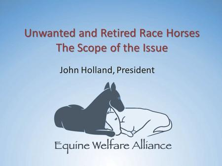 Unwanted and Retired Race Horses The Scope of the Issue John Holland, President.