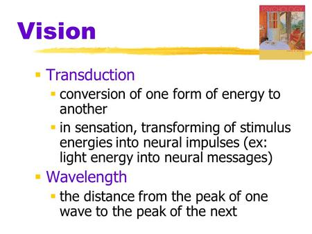 Vision  Transduction  conversion of one form of energy to another  in sensation, transforming of stimulus energies into neural impulses (ex: light energy.