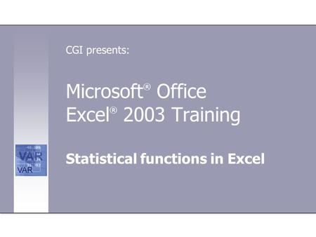 Microsoft ® Office Excel ® 2003 Training Statistical functions in Excel CGI presents: