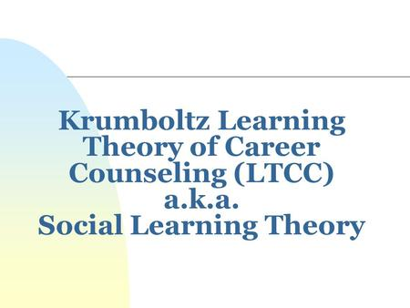 Krumboltz Learning Theory of Career Counseling (LTCC) a. k. a