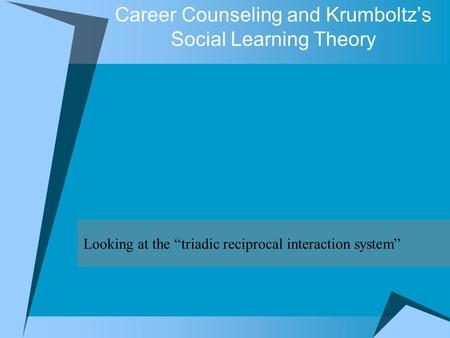"Career Counseling and Krumboltz's Social Learning Theory Looking at the ""triadic reciprocal interaction system"""