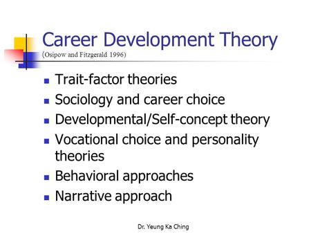 Dr. Yeung Ka Ching Career Development Theory ( Osipow and Fitzgerald 1996) Trait-factor theories Sociology and career choice Developmental/Self-concept.