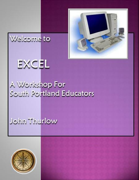 Welcome to EXCEL EXCEL A Workshop For South Portland Educators John Thurlow.