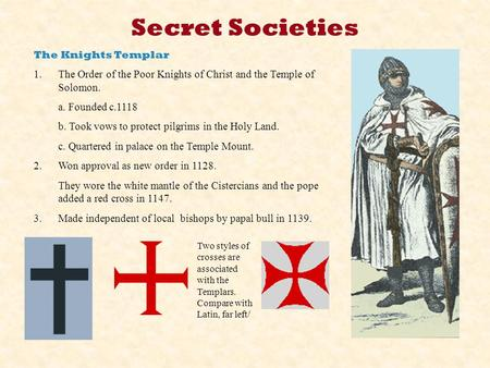 Secret Societies The Knights Templar 1.The Order of the Poor Knights of Christ and the Temple of Solomon. a. Founded c.1118 b. Took vows to protect pilgrims.