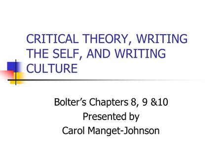 CRITICAL THEORY, WRITING THE SELF, AND WRITING CULTURE Bolter's Chapters 8, 9 &10 Presented by Carol Manget-Johnson.