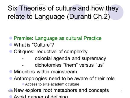 "Six Theories of culture and how they relate to Language (Duranti Ch.2) Premise: Language as cultural Practice What is ""Culture""? Critiques: reductive of."
